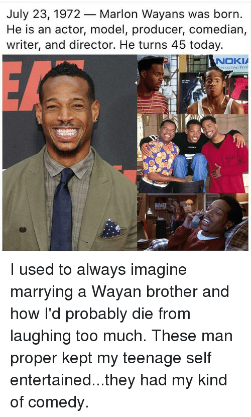 modelling: July 23, 1972- Marlon Wayans was born  He is an actor, model, producer, comedian,  writer, and director. He turns 45 today.  NOKIA  NNECTING POP I used to always imagine marrying a Wayan brother and how I'd probably die from laughing too much. These man proper kept my teenage self entertained...they had my kind of comedy.