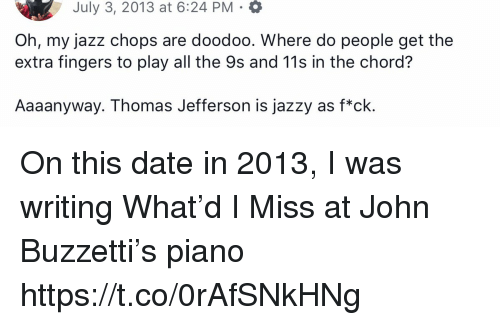 Memes, Thomas Jefferson, and Date: July 3, 2013 at 6:24 PM .  Oh, my jazz chops are doodoo. Where do people get the  extra fingers to play all the 9s and 11s in the chord?  Aaaanyway. Thomas Jefferson is jazzy as f*ck. On this date in 2013, I was writing What'd I Miss at John Buzzetti's piano https://t.co/0rAfSNkHNg