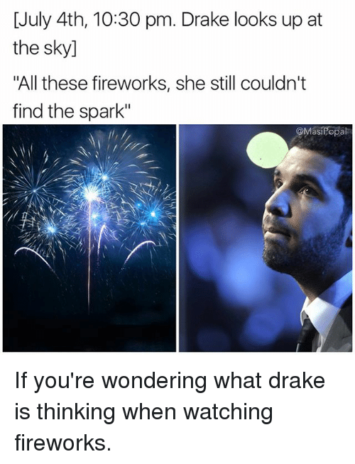 """Drake, Funny, and Fireworks: [July 4th, 10:30 pm. Drake looks up at  the sky]  """"All these fireworks, she still couldn't  find the spark""""  @MasiPopal If you're wondering what drake is thinking when watching fireworks."""