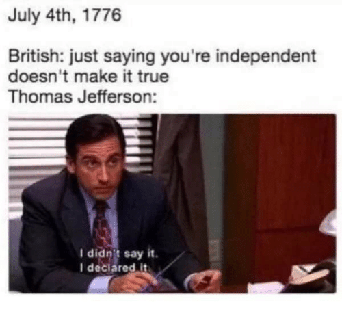 Thomas Jefferson: July 4th, 1776  British: just saying you're independent  doesn't make it true  Thomas Jefferson:  I didnit say it  I declared it