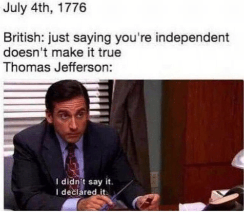 Thomas Jefferson: July 4th, 1776  British: just saying you're independent  doesn't make it true  Thomas Jefferson:  I didn't say it.  I deciared it