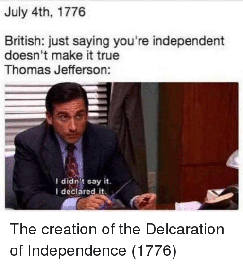 Thomas Jefferson: July 4th, 1776  British: just saying you're independent  doesn't make it true  Thomas Jefferson:  I didn't say it.  I declared it The creation of the Delcaration of Independence (1776)
