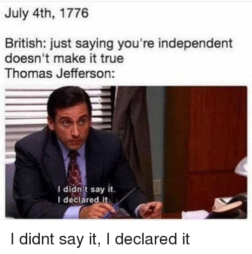 Thomas Jefferson: July 4th, 1776  British: just saying you're independent  doesn't make it true  Thomas Jefferson:  I didnit say it.  I declared it I didnt say it, I declared it