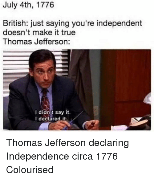 Thomas Jefferson: July 4th, 1776  British: just saying you're independent  doesn't make it true  Thomas Jefferson:  l didnt say it.  I declared it Thomas Jefferson declaring Independence circa 1776 Colourised