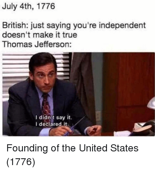 Thomas Jefferson: July 4th, 1776  British: just saying you're independent  doesn't make it true  Thomas Jefferson:  I didnit say it.  I deciared it Founding of the United States (1776)