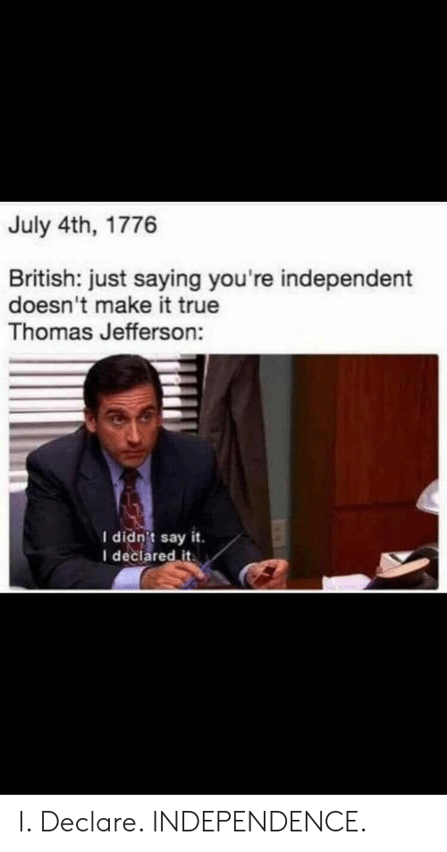 Thomas Jefferson: July 4th, 1776  British: just saying you're independent  doesn't make it true  Thomas Jefferson:  I didn't say it.  I declared it I. Declare. INDEPENDENCE.