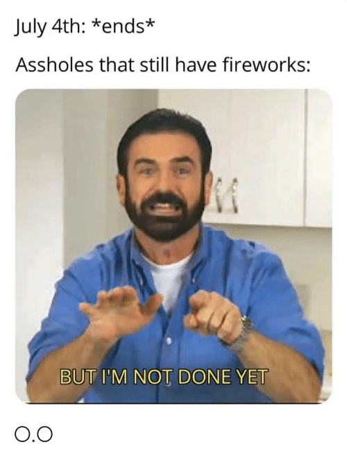 Fireworks: July 4th: *ends*  Assholes that still have fireworks:  BUT I'M NOT DONE YET O.O