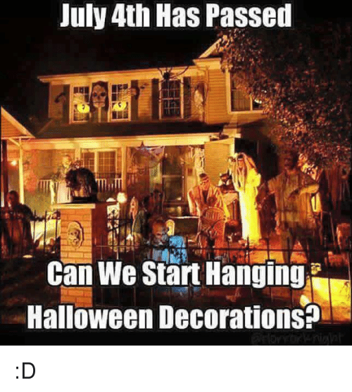 july 4th has passed can we start hanging halloween decorations d halloween meme on sizzle. Black Bedroom Furniture Sets. Home Design Ideas