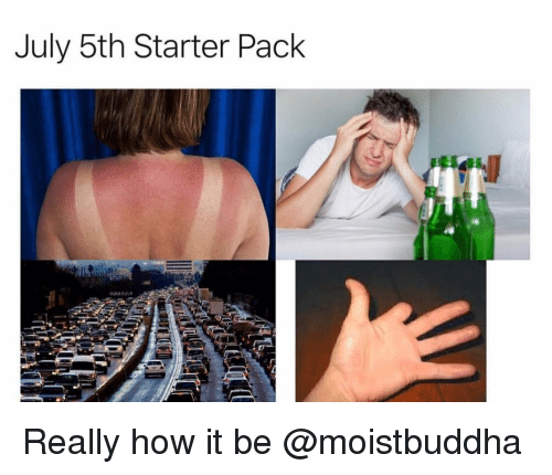 Starter Pack, Dank Memes, and How: July 5th Starter Pack Really how it be @moistbuddha