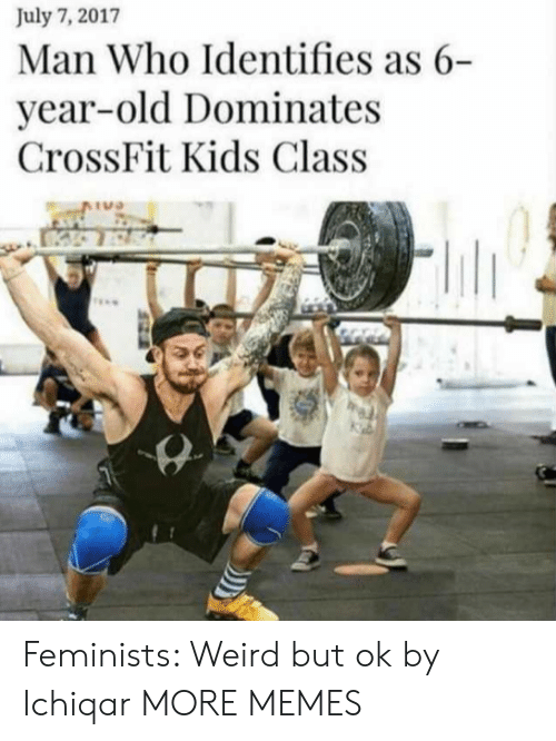 Feminists: July 7, 2017  Man Who Identifies as 6-  year-old Dominates  CrossFit Kids Class  TU Feminists: Weird but ok by Ichiqar MORE MEMES
