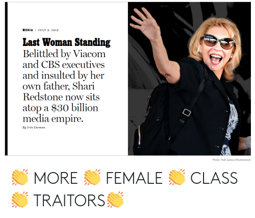 Shari: JULY 9, 2019  MEDIA  Last Woman Standing  Belittled by Viacom  and CBS executives  and insulted by her  own father, Shari  Redstone now sits  atop a $30 billion  media empire  By Irin Carmon  Photo: Rob Latour/Shutterstock 👏 MORE 👏 FEMALE 👏 CLASS 👏 TRAITORS👏