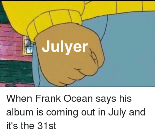 Funny: Julyer When Frank Ocean says his album is coming out in July and it's the 31st