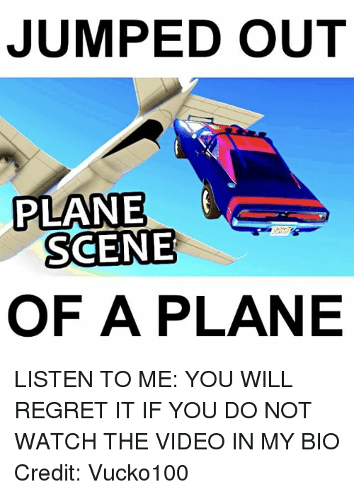 Memes, Regret, and Video: JUMPED OUT  PLANE  SCENE  OF A PLANE LISTEN TO ME: YOU WILL REGRET IT IF YOU DO NOT WATCH THE VIDEO IN MY BIO Credit: Vucko100
