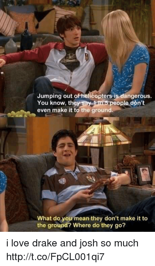 love drake: Jumping out ofhelicopters is dangerous  You know, th  even make it to the ground  people don't  What do you mean they don't make it to  the ground? Where do they go? i love drake and josh so much http://t.co/FpCL001qi7