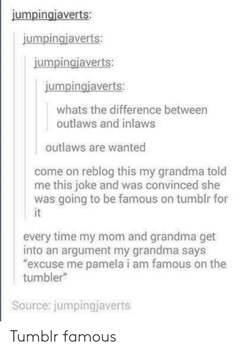 """My Grandma Says: jumpingiaverts:  umpingjaverts  jumpingiaverts:  jumpingjaverts:  whats the difference between  outlaws and inlaws  outlaws are wanted  come on reblog this my grandma told  me this joke and was convinced she  was going to be famous on tumblr for  every time my mom and grandma get  into an argument my grandma says  excuse me pamela i am famous on the  tumbler""""  Source: jumpingjaverts Tumblr famous"""