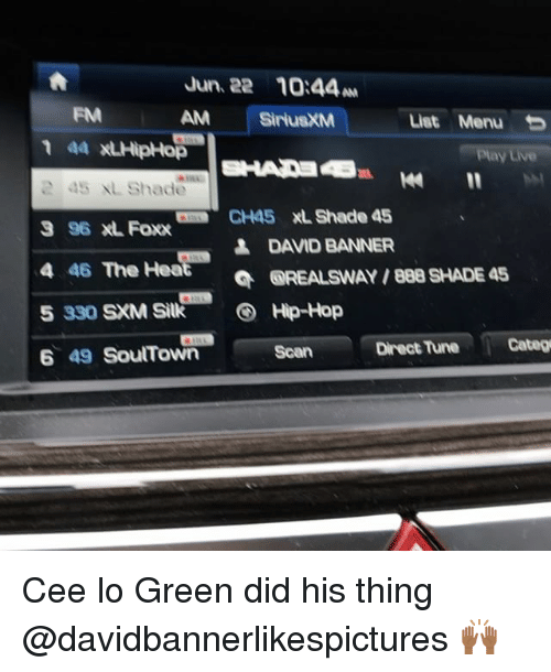 cee lo green: Jun 22 10:44  AM  SiriusXM  List Menu  aa RLHipHop  1  2 15 XL Shade  CH45 XL Shade 45  3 96 XL Foxx  BANNER  4 46  The Hea  4 DAND OREALSWAY /888 SHADE 45  5 330 SXM Silk S Hip-Hop  Scan Direct Tune Categ  6 49 SourTown Cee lo Green did his thing @davidbannerlikespictures 🙌🏾