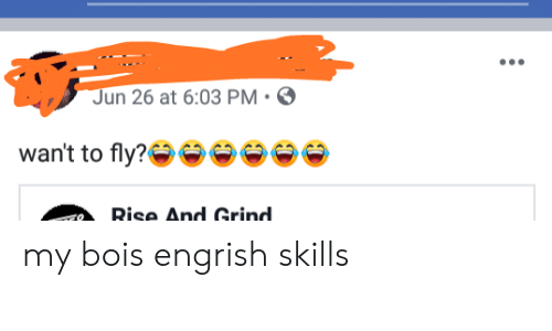 rise and grind: Jun 26 at 6:03 PM  wan't to fly?  Rise And Grind. my bois engrish skills