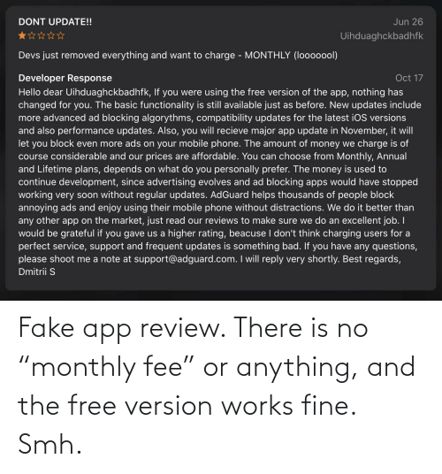 """functionality: Jun 26  DONT UPDATE!!  Uihduaghckbadhfk  Devs just removed everything and want to charge - MONTHLY (looooool)  Oct 17  Developer Response  Hello dear Uihduaghckbadhfk, If you were using the free version of the app, nothing has  changed for you. The basic functionality is still available just as before. New updates include  more advanced ad blocking algorythms, compatibility updates for the latest iOS versions  and also performance updates. Also, you will recieve major app update in November, it will  let you block even more ads on your mobile phone. The amount of money we charge is of  course considerable and our prices are affordable. You can choose from Monthly, Annual  and Lifetime plans, depends on what do you personally prefer. The money is used to  continue development, since advertising evolves and ad blocking apps would have stopped  working very soon without regular updates. AdGuard helps thousands of people block  annoying ads and enjoy using their mobile phone without distractions. We do it better than  any other app on the market, just read our reviews to make sure we do an excellent job. I  would be grateful if you gave us a higher rating, beacuse I don't think charging users for a  perfect service, support and frequent updates is something bad. If you have any questions,  please shoot me a note at support@adguard.com. I will reply very shortly. Best regards,  Dmitrii S Fake app review. There is no """"monthly fee"""" or anything, and the free version works fine. Smh."""
