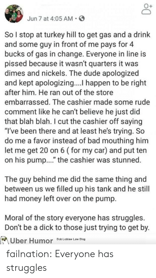 """dimes: Jun 7 at 4:05 AM  So I stop at turkey hill to get gas and a drink  and some guy in front of me pays for 4  bucks of gas in change. Everyone in line is  pissed because it wasn't quarters it was  dimes and nickels. The dude apologized  and kept apologizing.... happen to be right  after him. He ran out of the store  embarrassed. The cashier made some rude  comment like he can't believe he just did  that blah blah. I cut the cashier off saying  """"I've been there and at least he's trying. So  do me a favor instead of bad mouthing him  let me get 20 on 6 (for my car) and put ten  on his pum..."""" the cashier was stunned.  The guy behind me did the same thing and  between us we filled up his tank and he still  had money left over on the pump.  Moral of the story everyone has struggles  Don't be a dick to those just trying to get by.  Uber Humor  Bob Loblaw Law Blog failnation:  Everyone has struggles"""