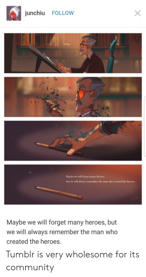 Who Created: junchiu FOLLOW  Maybe we will forget mony heroes,  but we will always rememler the muan who created the heroes.  Maybe we will forget many heroes, but  we will always remember the man who  created the heroes. Tumblr is very wholesome for its community