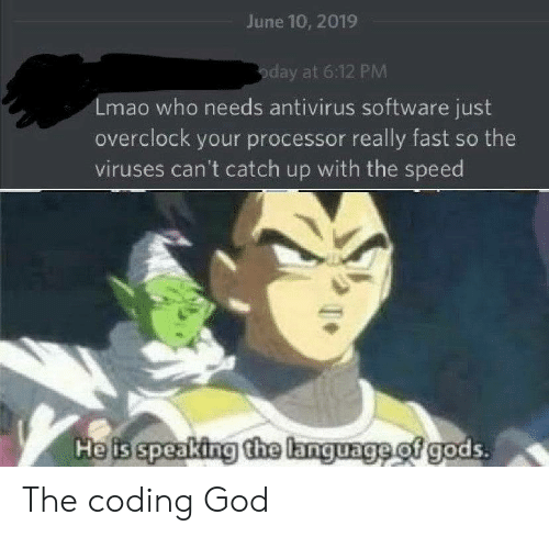 catch up: June 10, 2019  oday at 6:12 PM  Lmao who needs antivirus software just  overclock your processor really fast so the  viruses can't catch up with the speed  Heis speaking the language of gods. The coding God