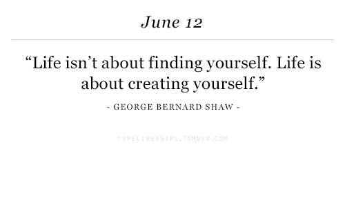 "Bernard: June 12  ""Life isn't about finding yourself. Life is  about creating yourself.""  - GEORGE BERNARD SHAW -"