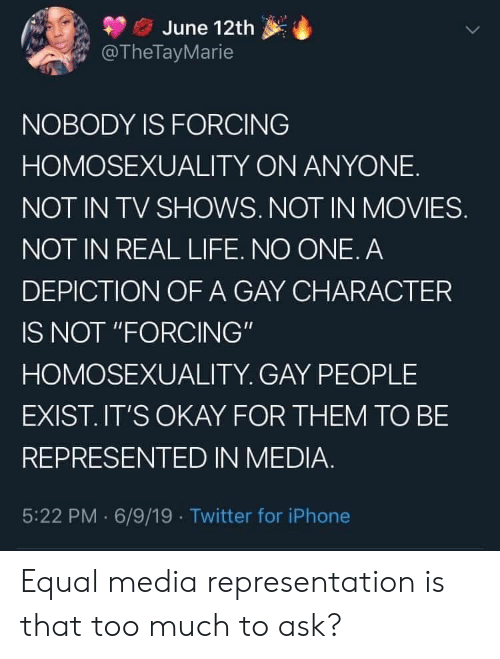 "TV shows: June 12th  @TheTayMarie  NOBODY IS FORCING  HOMOSEXUALITY ON ANYONE  NOT IN TV SHOWS. NOT IN MOVIES.  NOT IN REAL LIFE. NO ONE. A  DEPICTION OF A GAY CHARACTER  IS NOT ""FORCING""  HOMOSEXUALITY. GAY PEOPLE  EXIST.IT'S OKAY FOR THEM TO BE  REPRESENTED IN MEDIA.  5:22 PM 6/9/19 Twitter for iPhone Equal media representation is that too much to ask?"