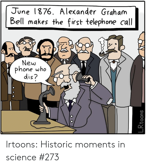 New Phone Who: June 1876. A lexander Grah am  Bell makes the first telephone call  New  phone who  dis?  LRtoons lrtoons:  Historic moments in science #273