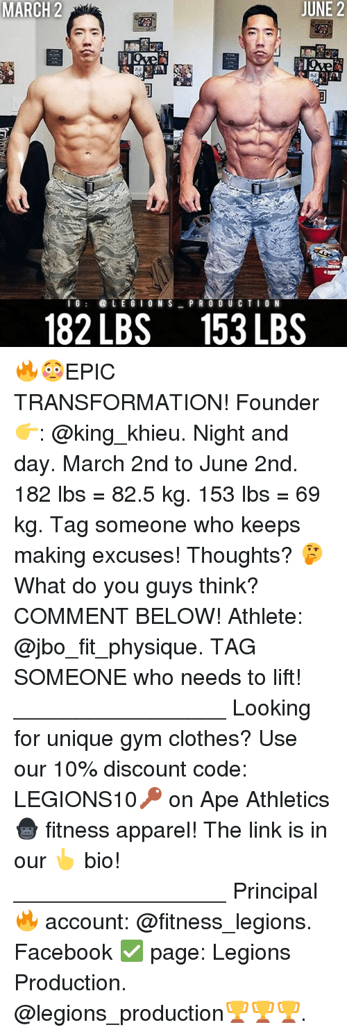 Athletics: JUNE 2  MARCH 2  C@ L E G I O N S  PRO C T I G  182 LBS 153 LBS 🔥😳EPIC TRANSFORMATION! Founder 👉: @king_khieu. Night and day. March 2nd to June 2nd. 182 lbs = 82.5 kg. 153 lbs = 69 kg. Tag someone who keeps making excuses! Thoughts? 🤔 What do you guys think? COMMENT BELOW! Athlete: @jbo_fit_physique. TAG SOMEONE who needs to lift! _________________ Looking for unique gym clothes? Use our 10% discount code: LEGIONS10🔑 on Ape Athletics 🦍 fitness apparel! The link is in our 👆 bio! _________________ Principal 🔥 account: @fitness_legions. Facebook ✅ page: Legions Production. @legions_production🏆🏆🏆.