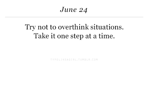one step at a time: June 24  Try not to overthink situations.  Take it one step at a time.
