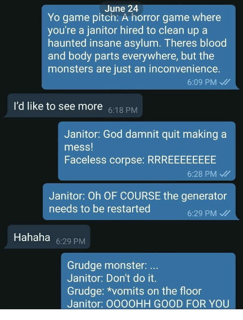 God, Good for You, and Monster: June 24  Yo game pitch: A horror game where  you're a janitor hired to clean up a  haunted insane asylum. Theres blood  and body parts everywhere, but the  monsters are just an inconvenience.  6:09 PM  I'd like to see more :18 PM  Janitor: God damnit quit making a  mess!  Faceless corpse: RRREEEEEEEE  6:28 PM /  Janitor: Oh OF COURSE the generator  eeds to be restarted  6:29 PM  Hahaha 6:29 PM  Grudge monster:  Janitor: Don't do it  Grudge: *vomits on the floor  Janitor: OOOOHH GOOD FOR YOU