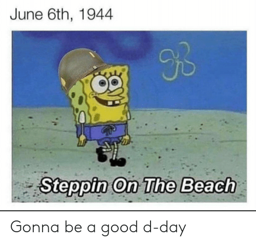 on the beach: June 6th, 1944  9B  Steppin On The Beach Gonna be a good d-day