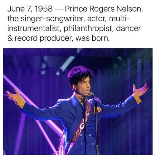 Memes, Prince, and Record: June 7, 1958  Prince Rogers Nelson  the singer-songwriter, actor, multi-  instrumentalist, philanthropist, dancer  & record producer, was born.