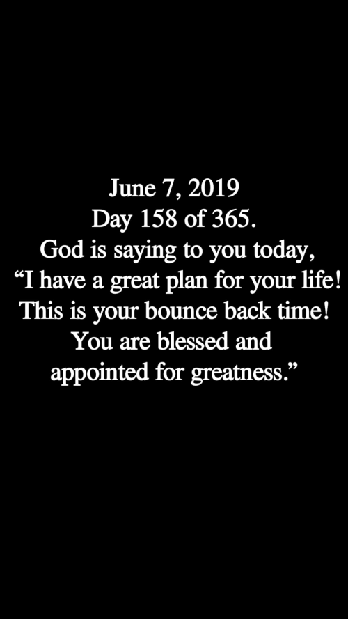 """Bounce Back: June 7, 2019  Day 158 of 365.  God is saying to you today,  """"I have a great plan for your life!  This is your bounce back time!  You are blessed and  appointed for greatness."""""""