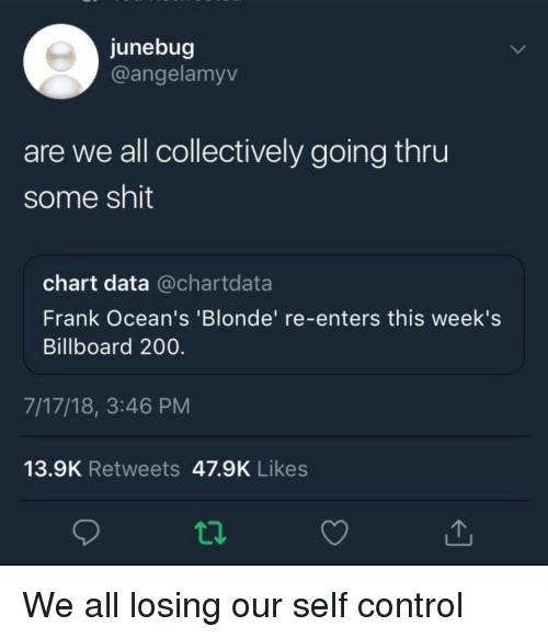 Bailey Jay, Billboard, and Blackpeopletwitter: junebug  @angelamyv  are we all collectively going thru  some shit  chart data @chartdata  Frank Ocean's 'Blonde' re-enters this week's  Billboard 200.  7/17/18, 3:46 PM  13.9K Retweets 47.9K Likes  ta
