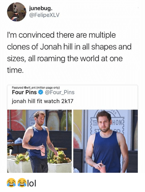 Jonah Hill, Memes, and Time: junebug  @FelipeXLV  I'm convinced there are multiple  clones of Jonah hill in all shapes and  sizes, all roaming the world at one  time.  Featured wilLent (million page only)  Four Pins  @Four Pins  jonah hill fit watch 2k17  SEAS  HON 😂😂lol