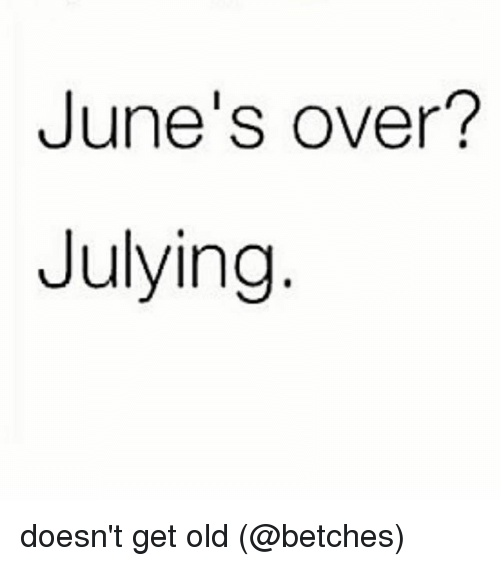 Julying: June's over?  Julying doesn't get old (@betches)