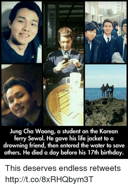 17Th Birthdays: Jung Cha Woong, a student on the Korean  ferry Sewol. He gave his life jacket to a  drowning friend, then entered the water to save  others. He died a day before his 17th birthday. This deserves endless retweets http://t.co/8xRHQbym3T