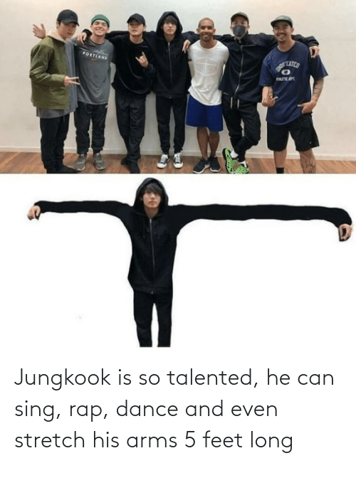 Jungkook: Jungkook is so talented, he can sing, rap, dance and even stretch his arms 5 feet long
