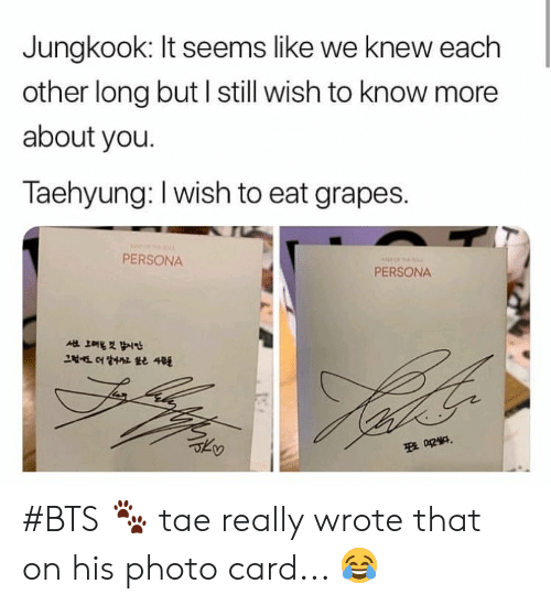 Jungkook: Jungkook: It seems like we knew each  other long but l still wish to know more  about you.  Taehyung: I wish to eat grapes.  PERSONA  PERSONA #BTS 🐾 tae really wrote that on his photo card... 😂