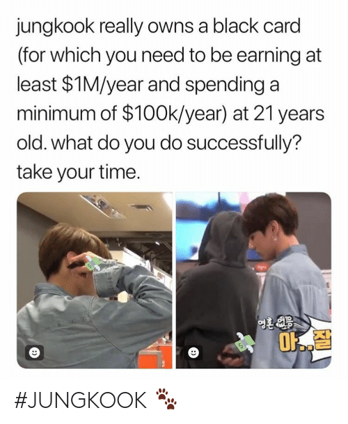 Jungkook: jungkook really owns a black card  (for which you need to be earning at  least $1M/year and spending a  minimum of $100k/year) at 21 years  old. what do you do successfully?  take your time.  1O #JUNGKOOK 🐾