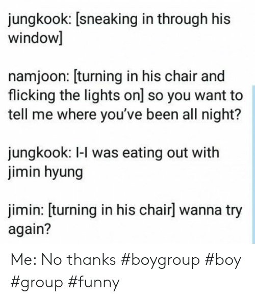 Sneaking: jungkook: [sneaking in through his  window]  namjoon: [turning in his chair and  flicking the lights on] so you want to  tell me where you've been all night?  jungkook: I-l was eating out with  jimin hyung  jimin: [turning in his chairl wanna try  again? Me: No thanks #boygroup #boy #group #funny