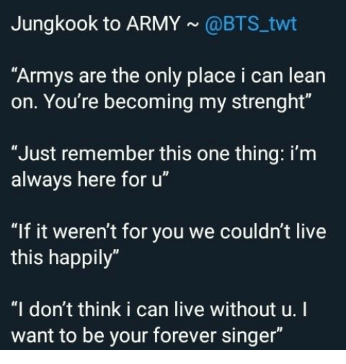 "singer: Jungkook to ARMY@BTS twt  ""Armys are the only place i can lean  on. You're becoming my strenght""  ""Just remember this one thing: i'm  always here for u""  ""If it weren't for you we couldn't live  this happily""  ""I don't think i can live without u.I  want to be your forever singer"""