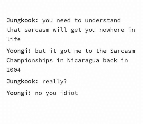 Jungkook: Jungkook: you need to understand  that sarcasm will get you nowhere in  life  Yoongi but it got me to the Sarcasm  Championships in Nicaragua back in  2004  Jungkook: really?  Yoongi: no you idiot