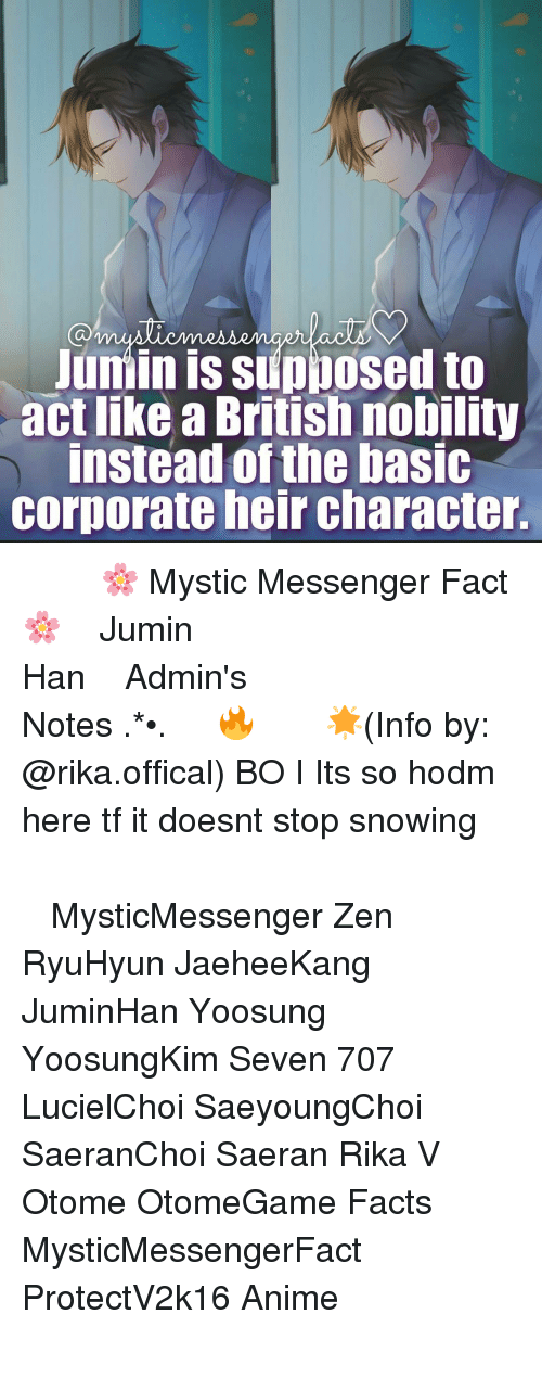 Stop Snowing: Junin IS Supposed to  act like British nobility  instead of the basic  Corporate heir character. ⠀ ⠀ ⠀⠀◤┈🌸 Mystic Messenger Fact 🌸┈◢ ⠀⠀⠀━━━━━━━━━━━━━━━━ ⠀ ⠀⠀⠀❥ Jumin Han ⠀⠀ ⠀⠀⠀━━━━━━━ ⠀ ⠀⠀⠀❀Admin's Notes┋ ✧.‿➹⁀*•.🔥 ⠀ ⠀⠀⠀ 🌟┋(Info by: @rika.offical) BO I Its so hodm here tf it doesnt stop snowing ⠀⠀⠀⠀⠀⠀⠀⠀⠀⠀ ━━━━━━━━━━━━━━━━━━━━ ⠀⠀⠀⠀⠀⠀⠀⠀⠀⠀ ┉┉┉『❀』┉┉┉ ⠀⠀⠀⠀⠀ ‿➹⁀ MysticMessenger Zen RyuHyun JaeheeKang JuminHan Yoosung YoosungKim Seven 707 LucielChoi SaeyoungChoi SaeranChoi Saeran Rika V Otome OtomeGame Facts MysticMessengerFact ProtectV2k16 Anime ┉┉┉『❀』┉┉┉ ⠀⠀⠀⠀⠀⠀⠀⠀⠀⠀ ━━━━━━━━━━━━━━━━━━━━ ⠀⠀⠀⠀⠀⠀⠀ ⠀⠀⠀⠀⠀⠀⠀⠀⠀⠀