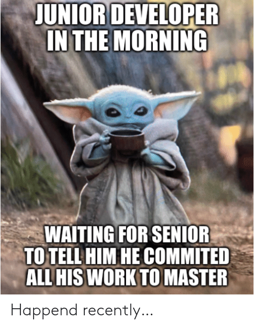 senior: JUNIOR DEVELOPER  IN THE MORNING  WAITING FOR SENIOR  TO TELL HIM HE COMMITED  ALL HIS WORK TO MASTER Happend recently…
