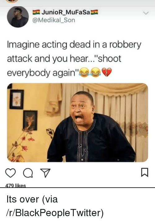 """Mufasa: JunioR_MuFaSa  @Medikal_Son  Imagine acting dead in a robbery  attack and you hear...""""shoot  everybody again Its over (via /r/BlackPeopleTwitter)"""
