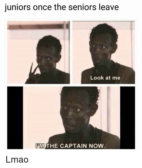 Funny, Lmao, and Once: juniors once the seniors leave  Look at me  M THE CAPTAIN NOW Lmao