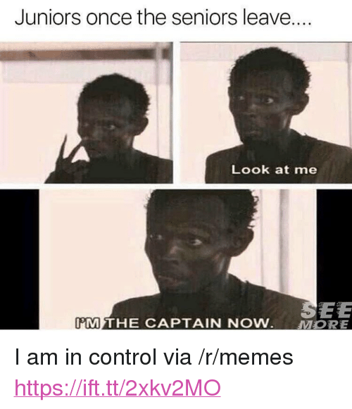 "Memes, Control, and Once: Juniors once the seniors leave...  Look at me  SEE  11M THE CAPTAIN NOW.  MORE <p>I am in control via /r/memes <a href=""https://ift.tt/2xkv2MO"">https://ift.tt/2xkv2MO</a></p>"