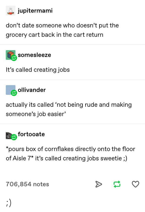 "Being Rude: jupitermami  don't date someone who doesn't put the  grocery cart back in the cart return  somesleeze  It's called creating jobs  eollivander  actually its called 'not being rude and making  someone's job easier'  Eefortooate  ""pours box of cornflakes directly onto the floor  of Aisle 7* it's called creating jobs sweetie ;)  706,854 notes ;)"